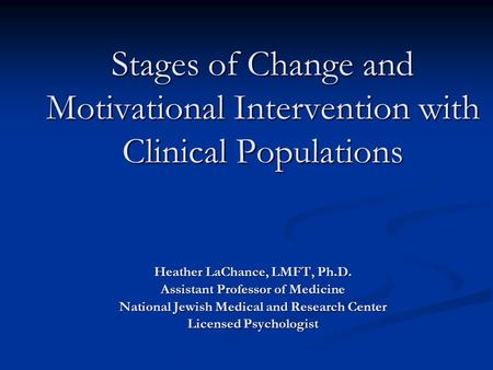 Stages of Change and Motivational Intervention with Clinical Populations Heather LaChance, LMFT, Ph.D. Assistant Professor of Medicine National Jewish.