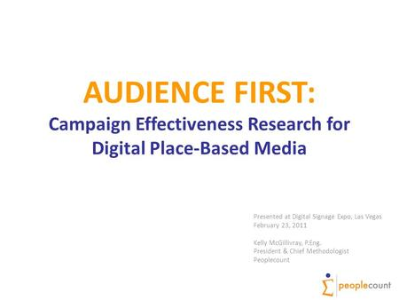 AUDIENCE FIRST: Campaign Effectiveness Research for Digital Place-Based Media Presented at Digital Signage Expo, Las Vegas February 23, 2011 Kelly McGillivray,
