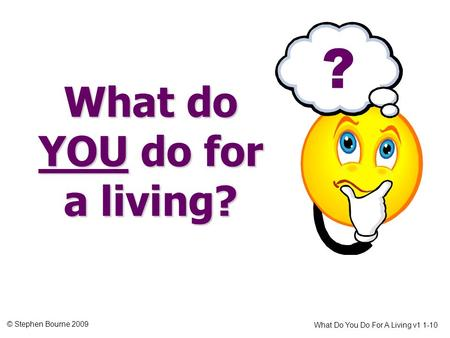 © Stephen Bourne 2009 What Do You Do For A Living v1 1-10 What do YOU do for a living? ?