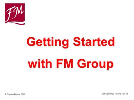 Getting Started Training v2 6-09 © Stephen Bourne 2009 Getting Started with FM Group.