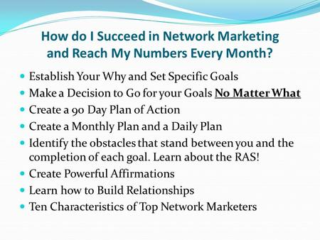 How do I Succeed in Network Marketing and Reach My Numbers Every Month? Establish Your Why and Set Specific Goals Make a Decision to Go for your Goals.