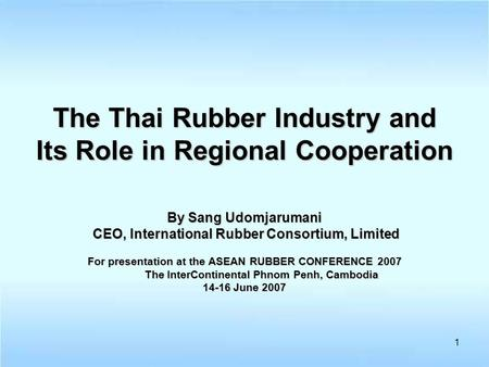 1 The Thai Rubber Industry and Its Role in Regional Cooperation By Sang Udomjarumani CEO, International Rubber Consortium, Limited CEO, International Rubber.