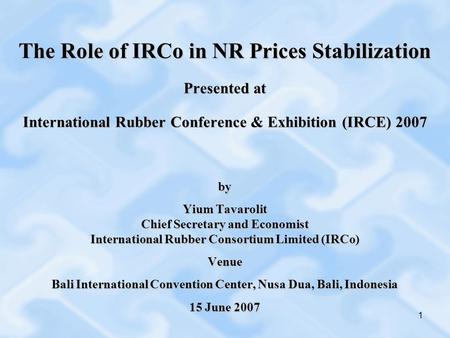 1 The Role of IRCo in NR Prices Stabilization Presented at International Rubber Conference & Exhibition (IRCE) 2007 by Yium Tavarolit Chief Secretary and.