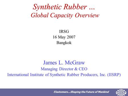 Elastomers…Shaping the Future of Mankind Synthetic Rubber … Global Capacity Overview IRSG 16 May 2007 Bangkok James L. McGraw Managing Director & CEO International.