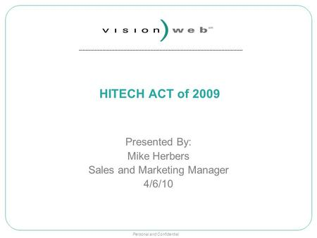 Personal and Confidential HITECH ACT of 2009 Presented By: Mike Herbers Sales and Marketing Manager 4/6/10.