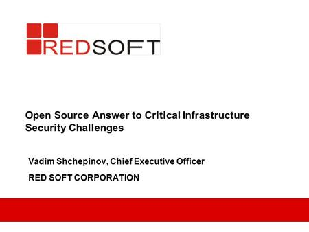 Open Source Answer to Critical Infrastructure Security Challenges Vadim Shchepinov, Chief Executive Officer RED SOFT CORPORATION.