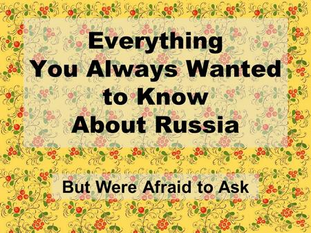 Everything You Always Wanted to Know About Russia But Were Afraid to Ask.