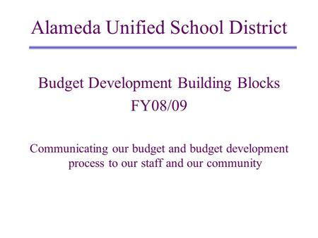 Budget Development Building Blocks FY08/09 Communicating our budget and budget development process to our staff and our community Alameda Unified School.