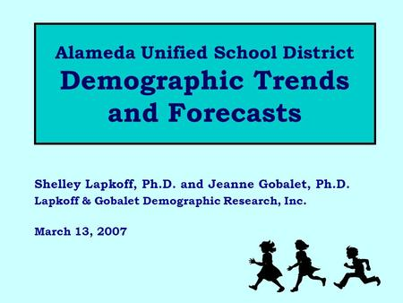 Alameda Unified School District Demographic Trends and Forecasts Shelley Lapkoff, Ph.D. and Jeanne Gobalet, Ph.D. Lapkoff & Gobalet Demographic Research,