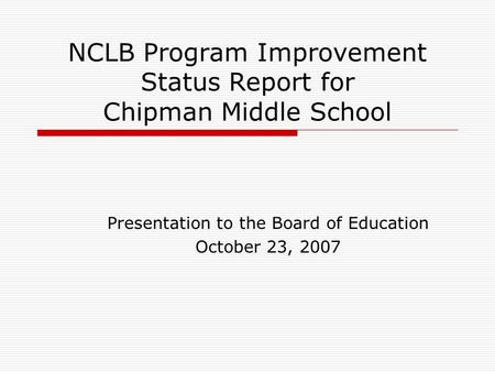 NCLB Program Improvement Status Report for Chipman Middle School Presentation to the Board of Education October 23, 2007.