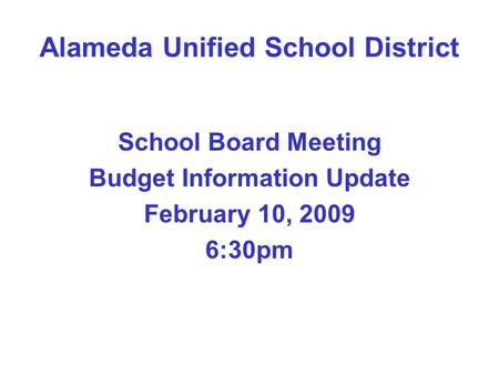 Alameda Unified School District School Board Meeting Budget Information Update February 10, 2009 6:30pm.