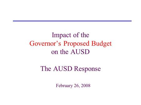 Impact of the Governors Proposed Budget on the AUSD The AUSD Response February 26, 2008.