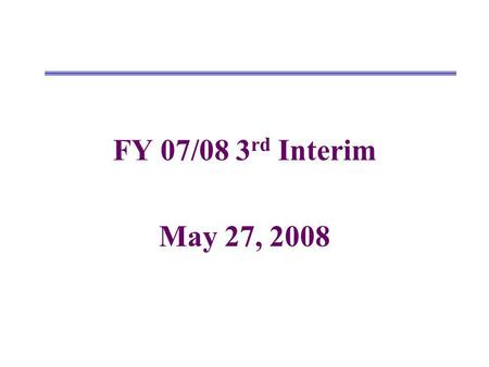 FY 07/08 3 rd Interim May 27, 2008. Changes from 2nd Interim to Projected Year Totals UnrestrictedRestrictedCombined Revenues 2 nd Interim New/Revised.