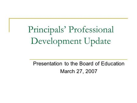 Principals Professional Development Update Presentation to the Board of Education March 27, 2007.