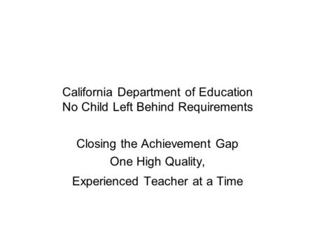 California Department of Education No Child Left Behind Requirements Closing the Achievement Gap One High Quality, Experienced Teacher at a Time.