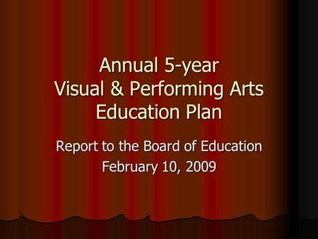 Annual 5-year Visual & Performing Arts Education Plan Report to the Board of Education February 10, 2009.