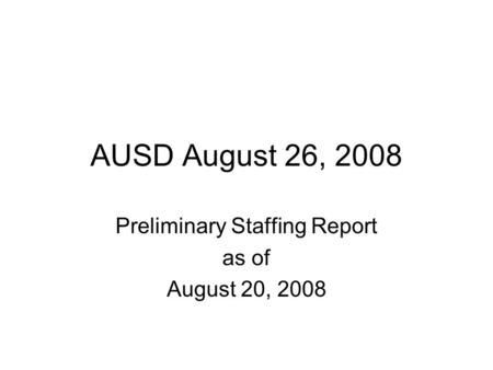 AUSD August 26, 2008 Preliminary Staffing Report as of August 20, 2008.