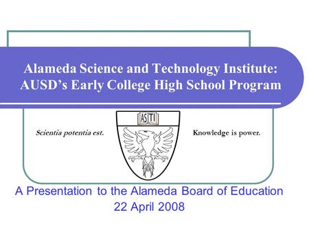 Alameda Science and Technology Institute: AUSDs Early College High School Program A Presentation to the Alameda Board of Education 22 April 2008 Scientia.