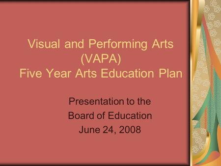 Visual and Performing Arts (VAPA) Five Year Arts Education Plan Presentation to the Board of Education June 24, 2008.