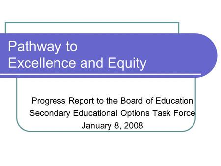 Pathway to Excellence and Equity Progress Report to the Board of Education Secondary Educational Options Task Force January 8, 2008.