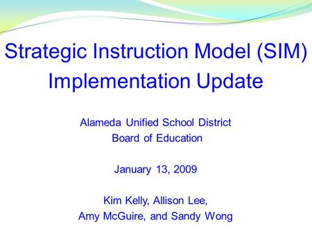Strategic Instruction Model (SIM) Implementation Update Alameda Unified School District Board of Education January 13, 2009 Kim Kelly, Allison Lee, Amy.