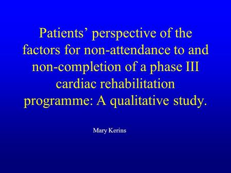 Patients perspective of the factors for non-attendance to and non-completion of a phase III cardiac rehabilitation programme: A qualitative study. Mary.