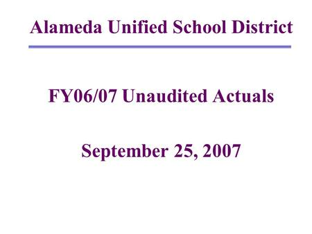 Alameda Unified School District FY06/07 Unaudited Actuals September 25, 2007.
