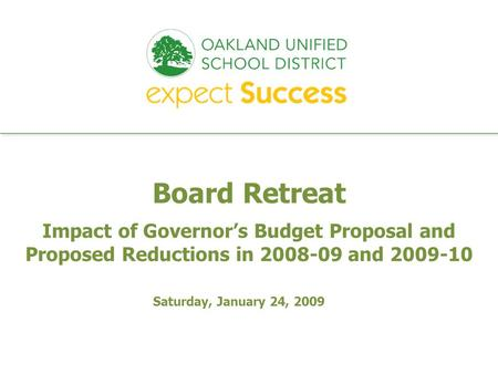 Every student. every classroom. every day. Board Retreat Impact of Governors Budget Proposal and Proposed Reductions in 2008-09 and 2009-10 Saturday, January.