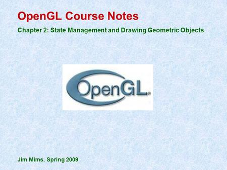 OpenGL Course Notes Chapter 2: State Management and Drawing Geometric Objects Jim Mims, Spring 2009.