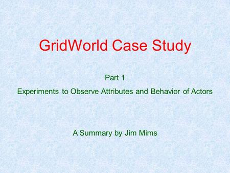 GridWorld Case Study Part 1 Experiments to Observe Attributes and Behavior of Actors A Summary by Jim Mims.