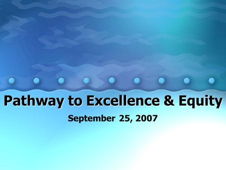 Pathway to Excellence & Equity September 25, 2007.