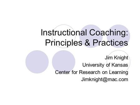 Instructional Coaching: Principles & Practices Jim Knight University of Kansas Center for Research on Learning