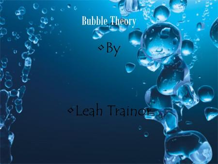 Bubble Theory By Leah Trainor.