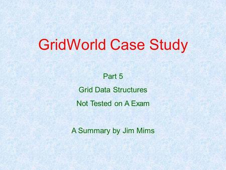 GridWorld Case Study Part 5 Grid Data Structures Not Tested on A Exam A Summary by Jim Mims.