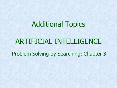 Additional Topics ARTIFICIAL INTELLIGENCE Problem Solving by Searching: Chapter 3.
