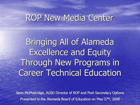 Bringing All of Alameda Excellence and Equity Through New Programs in Career Technical Education Sean McPhetridge, AUSD Director of ROP and Post-Secondary.