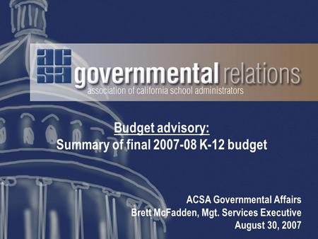 Budget advisory: Summary of final 2007-08 K-12 budget ACSA Governmental Affairs Brett McFadden, Mgt. Services Executive August 30, 2007.