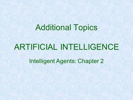 Additional Topics ARTIFICIAL INTELLIGENCE Intelligent Agents: Chapter 2.