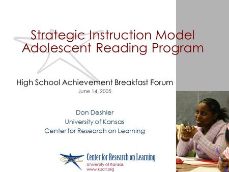 Strategic Instruction Model Adolescent Reading Program High School Achievement Breakfast Forum June 14, 2005 Don Deshler University of Kansas Center for.