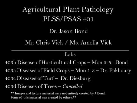 Agricultural Plant Pathology Labs 403b Disease of Horticultural Crops – Mon 3-5 - Bond 403a Diseases of Field Crops – Mon 1-3 – Dr. Fakhoury 403c Diseases.