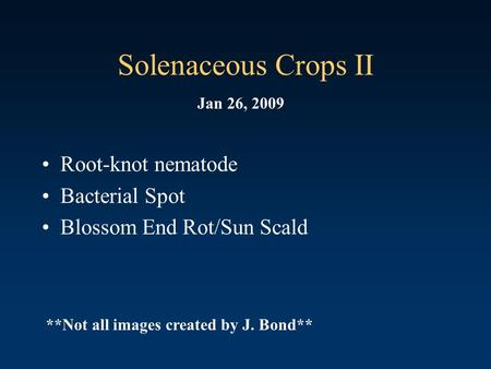 Solenaceous Crops II Root-knot nematode Bacterial Spot Blossom End Rot/Sun Scald Jan 26, 2009 **Not all images created by J. Bond**