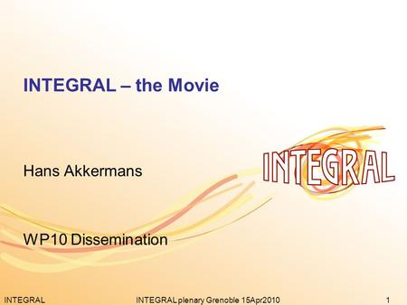 INTEGRAL1INTEGRAL plenary Grenoble 15Apr2010 INTEGRAL – the Movie Hans Akkermans WP10 Dissemination.