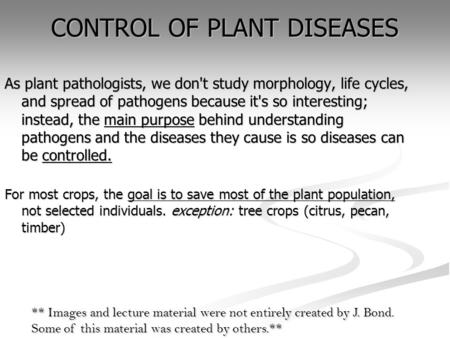 CONTROL OF PLANT DISEASES As plant pathologists, we don't study morphology, life cycles, and spread of pathogens because it's so interesting; instead,