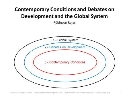 Contemporary Conditions and Debates on Development and the Global System Róbinson Rojas 3.- Contemporary Conditions 2.- Debates on Development 1.- Global.