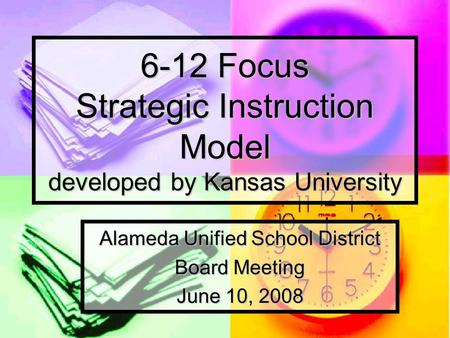 6-12 Focus Strategic Instruction Model developed by Kansas University Alameda Unified School District Board Meeting June 10, 2008.