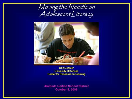 Moving the Needle on Adolescent Literacy Don Deshler University of Kansas Center for Research on Learning Alameda Unified School District October 8, 2009.