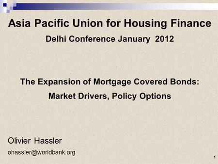 Asia Pacific Union for Housing Finance Delhi Conference January 2012 The Expansion of Mortgage Covered Bonds: Market Drivers, Policy Options Olivier Hassler.