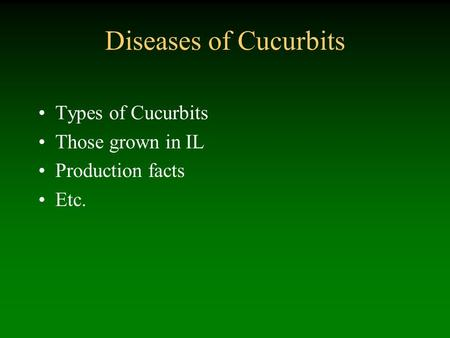 Diseases of Cucurbits Types of Cucurbits Those grown in IL Production facts Etc.