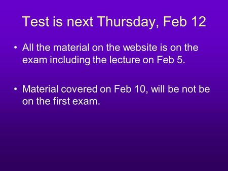 Test is next Thursday, Feb 12 All the material on the website is on the exam including the lecture on Feb 5. Material covered on Feb 10, will be not be.