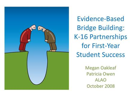Evidence-Based Bridge Building: K-16 Partnerships for First-Year Student Success Megan Oakleaf Patricia Owen ALAO October 2008.